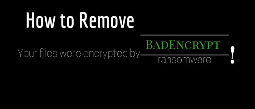 BadEncrypt Ransomware Virus (Removal Steps and Protection Updates)